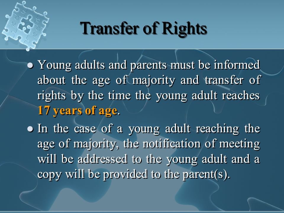 Transfer of Rights Young adults and parents must be informed about the age of majority and transfer of rights by the time the young adult reaches 17 years of age.