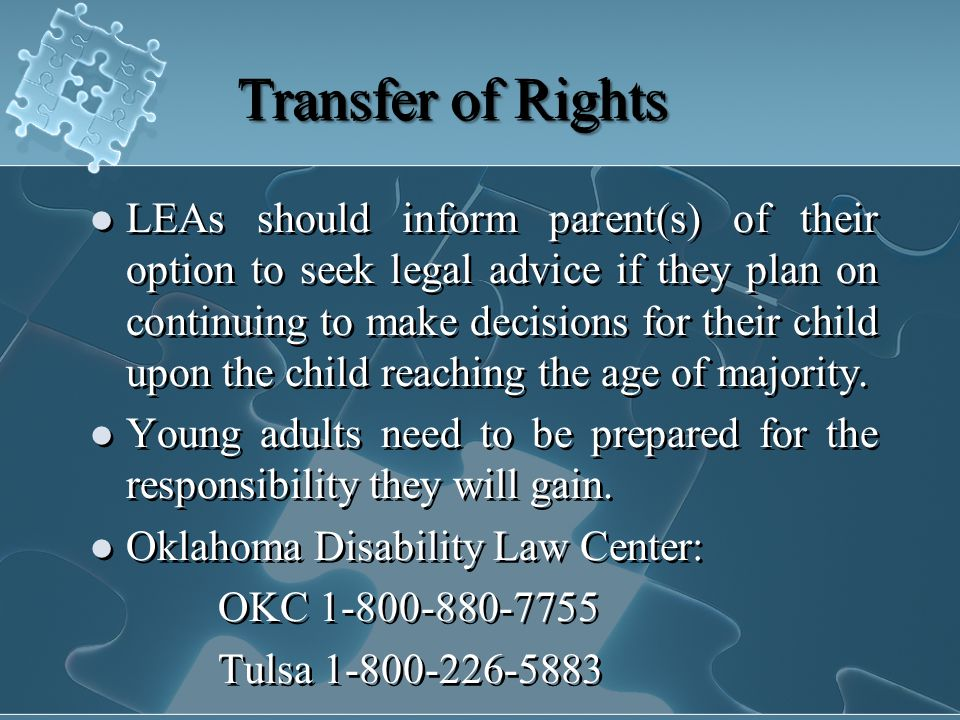 Transfer of Rights LEAs should inform parent(s) of their option to seek legal advice if they plan on continuing to make decisions for their child upon the child reaching the age of majority.