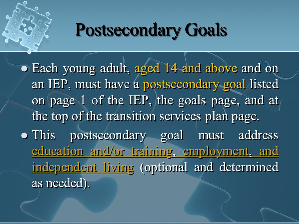 PostsecondaryGoals Postsecondary Goals Each young adult, aged 14 and above and on an IEP, must have a postsecondary goal listed on page 1 of the IEP, the goals page, and at the top of the transition services plan page.