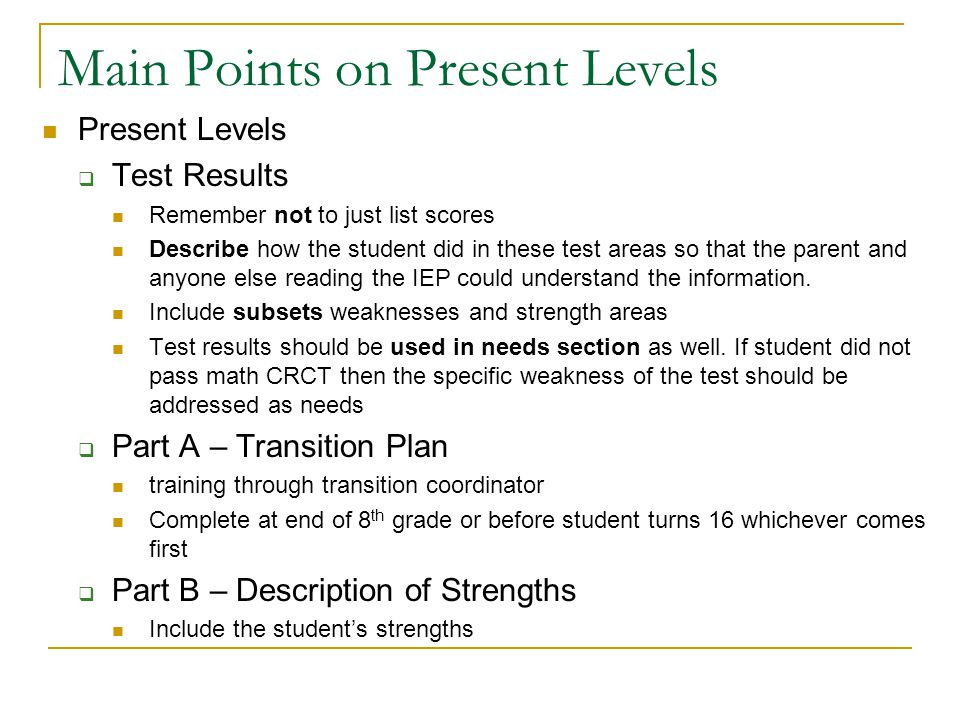 Parts of Present Levels  Test results – are the current test results entered –  CRCT/ITBS/GAA/EOCT/GHSGT scores  what were the scores, did they pass, strengths and weaknesses per the subsets of the test  Not just a list of tests and score results.