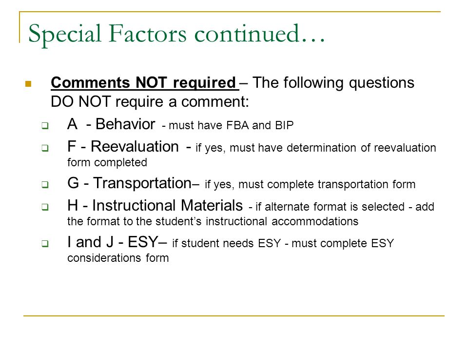 Special Factors Comment required - You must include a comment for questions below if marked yes  B – limited English – check yes only if served ESOL too – indicate this in comments section  C – Blind/visual impaired  D - communication  E – deaf/hard of hearing  K - AT – must include comment if yes or no and must complete AT consideration form Write in comments section the following statement: For questions (list the letter of the questions marked yes), needs have been addressed through the present levels, goals, and/or services refer to these pages Example – For questions D and K, needs have been addressed through the present levels, goals, and/or services – refer to these pages.