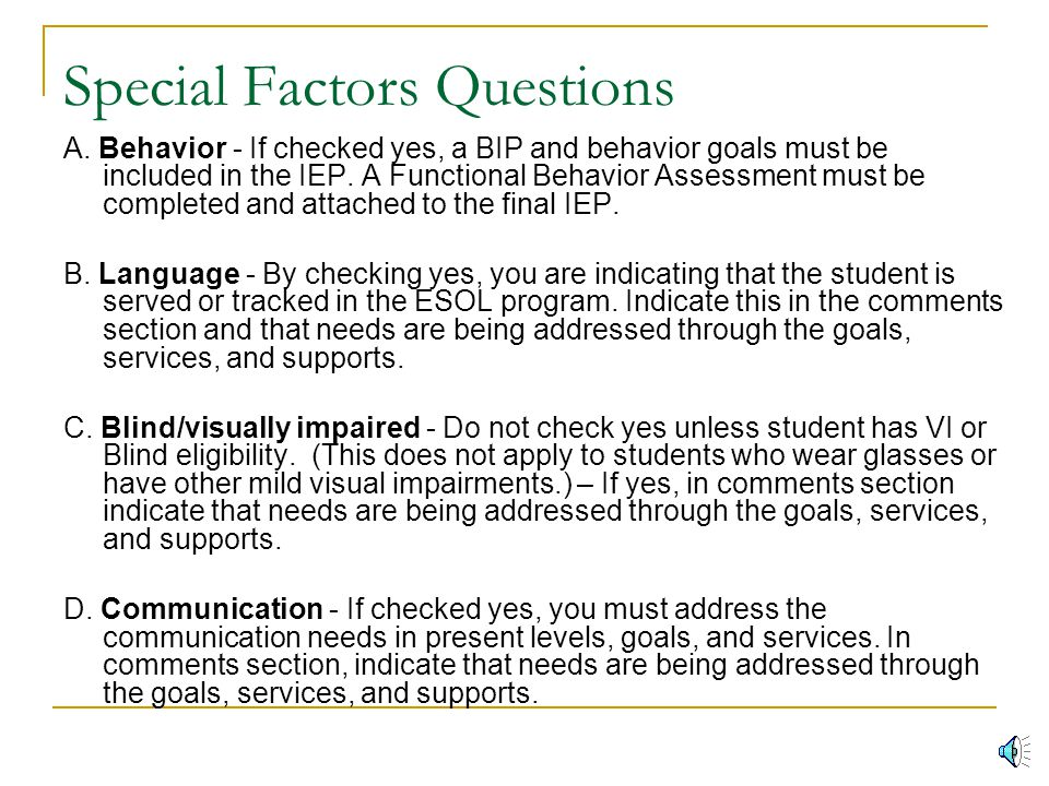 Special Factors continued… Comments NOT required – The following questions DO NOT require a comment:  A - Behavior - must have FBA and BIP  F - Reev