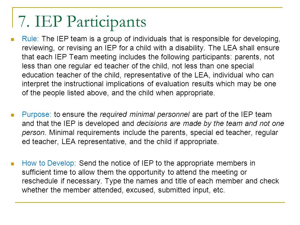 Parent Participation Parent must receive a copy of:  IEP  Any Eligibility report  Evaluation  Parent rights – see next bullet Procedural safeguards/Parental Rights – must be provided to parents at least once in the school year and also must be given upon:  Initial referral or parental request for evaluation  Receipt of the first state complaint  Receipt of the first due process hearing request  Disciplinary removal of a student from school that would constitute a change of placement  Parent request If parent did not attend the meeting, indicate the date that the appropriate documents were sent to the parent.