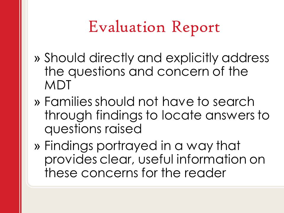 Evaluation Report » Should directly and explicitly address the questions and concern of the MDT » Families should not have to search through findings to locate answers to questions raised » Findings portrayed in a way that provides clear, useful information on these concerns for the reader