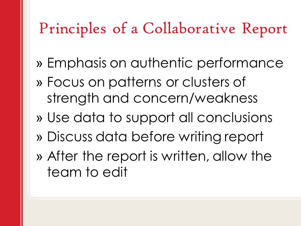 Principles of a Collaborative Report » Emphasis on authentic performance » Focus on patterns or clusters of strength and concern/weakness » Use data to support all conclusions » Discuss data before writing report » After the report is written, allow the team to edit