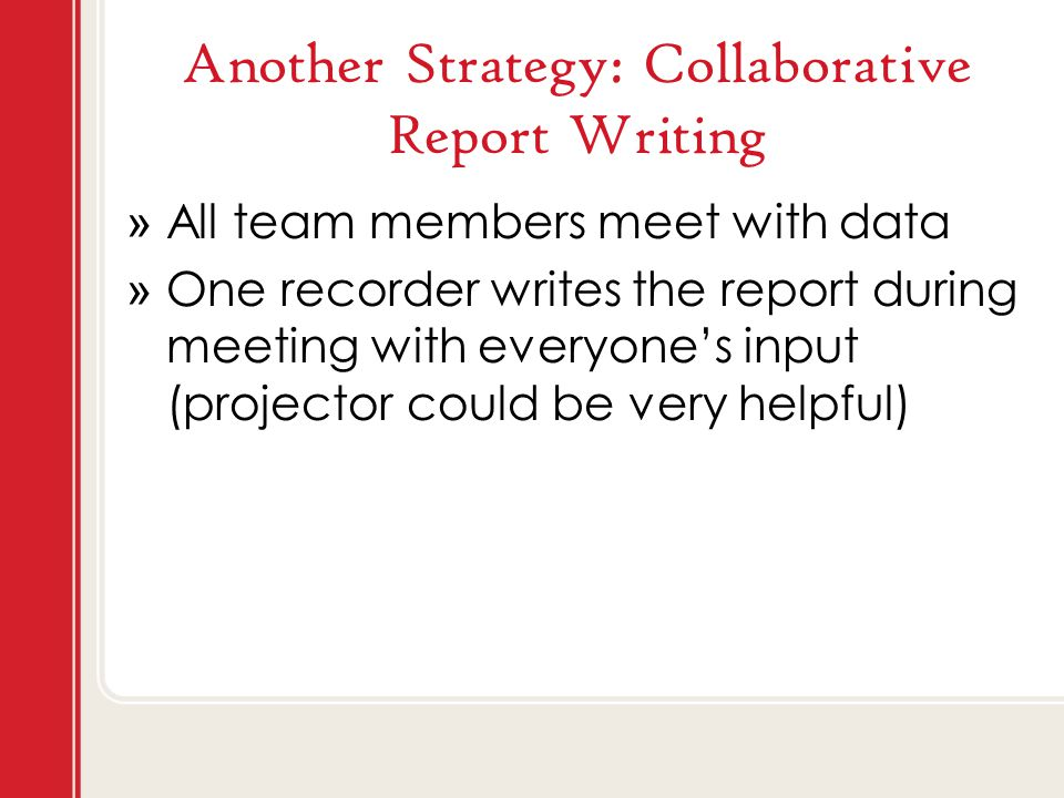 Another Strategy: Collaborative Report Writing » All team members meet with data » One recorder writes the report during meeting with everyone's input (projector could be very helpful)