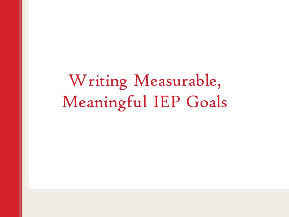 Writing Measurable, Meaningful IEP Goals