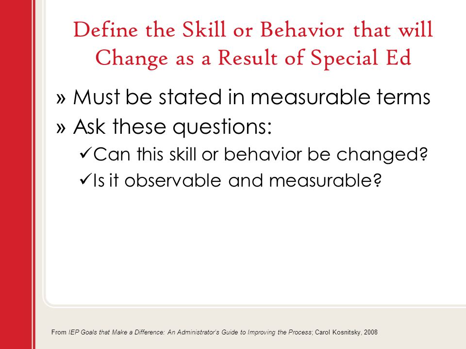 Define the Skill or Behavior that will Change as a Result of Special Ed » Must be stated in measurable terms » Ask these questions: Can this skill or behavior be changed.