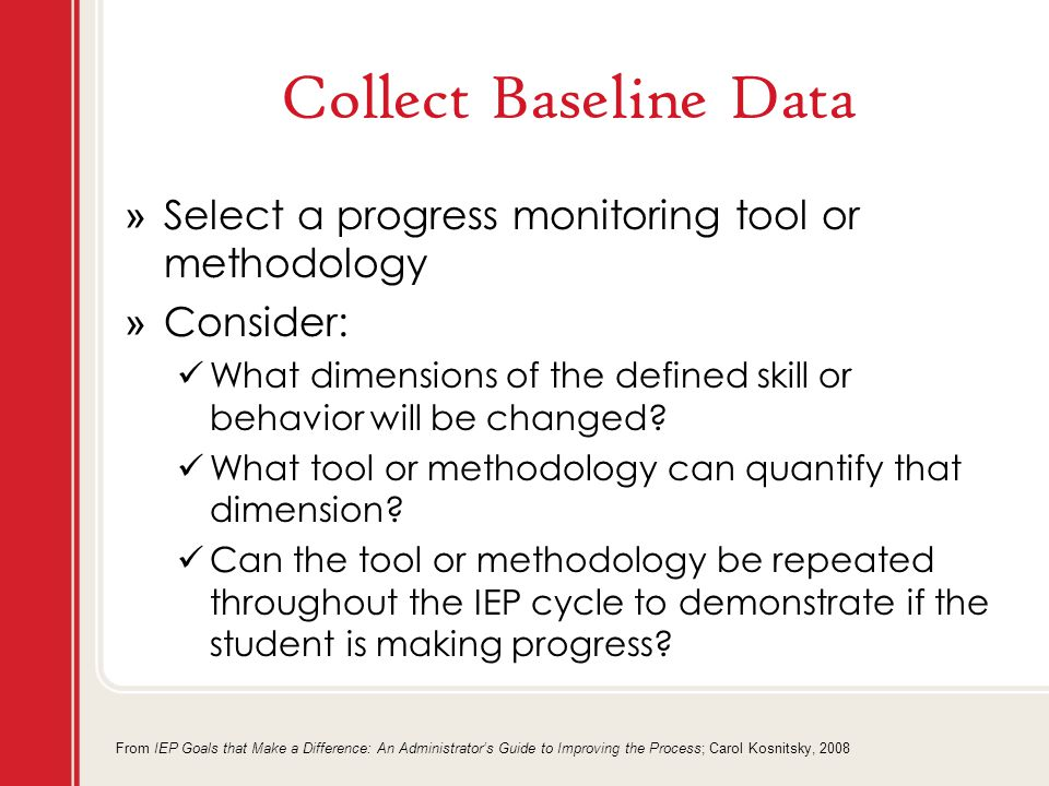 Collect Baseline Data » Select a progress monitoring tool or methodology » Consider: What dimensions of the defined skill or behavior will be changed.