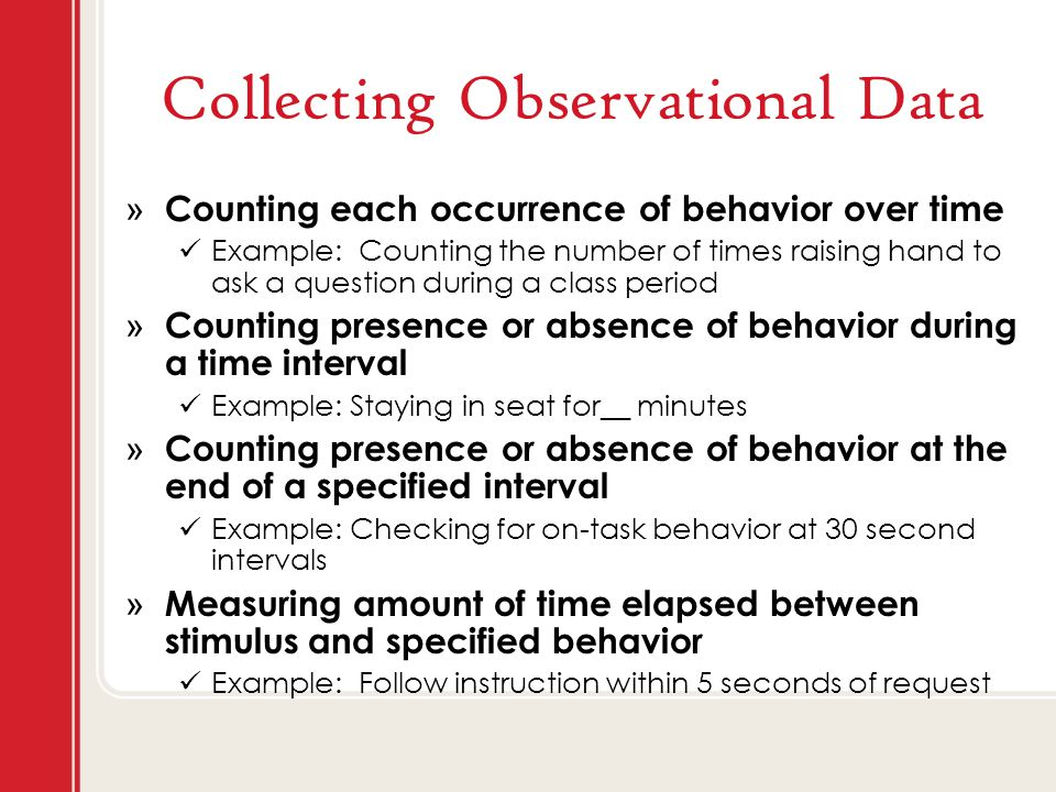 Collecting Observational Data » Counting each occurrence of behavior over time Example: Counting the number of times raising hand to ask a question during a class period » Counting presence or absence of behavior during a time interval Example: Staying in seat for__ minutes » Counting presence or absence of behavior at the end of a specified interval Example: Checking for on-task behavior at 30 second intervals » Measuring amount of time elapsed between stimulus and specified behavior Example: Follow instruction within 5 seconds of request