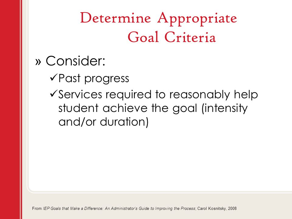Determine Appropriate Goal Criteria » Consider: Past progress Services required to reasonably help student achieve the goal (intensity and/or duration) From IEP Goals that Make a Difference: An Administrator's Guide to Improving the Process; Carol Kosnitsky, 2008
