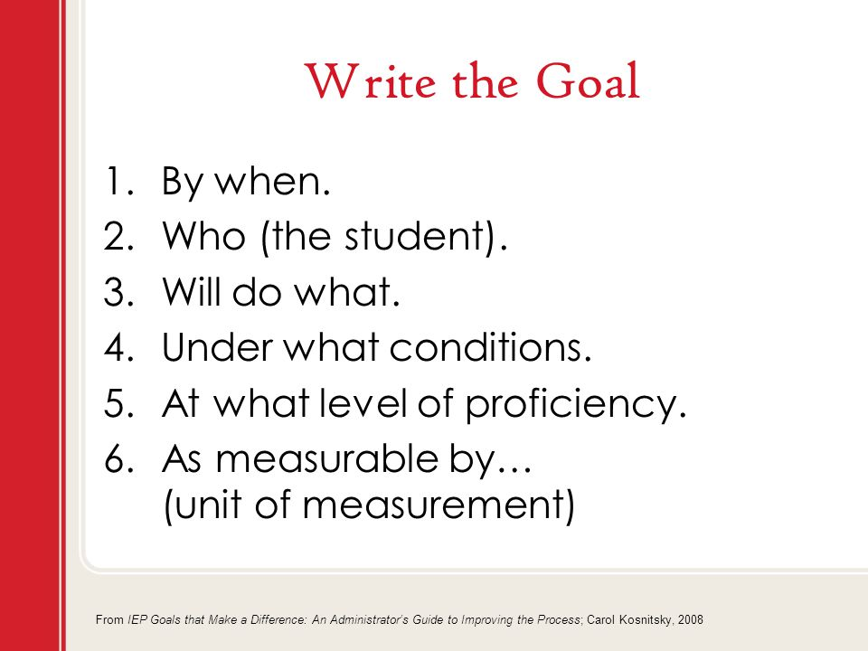 Write the Goal 1.By when. 2.Who (the student). 3.Will do what.