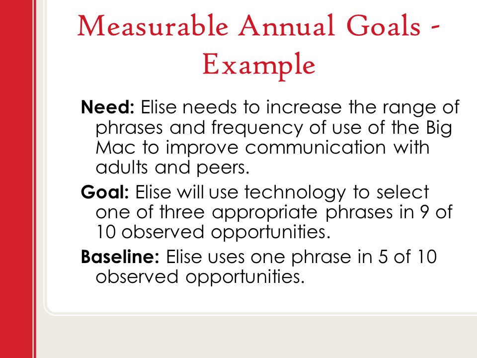 Measurable Annual Goals - Example Need: Elise needs to increase the range of phrases and frequency of use of the Big Mac to improve communication with adults and peers.