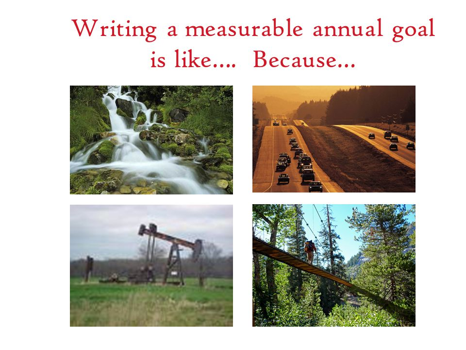 Writing a measurable annual goal is like…. Because…