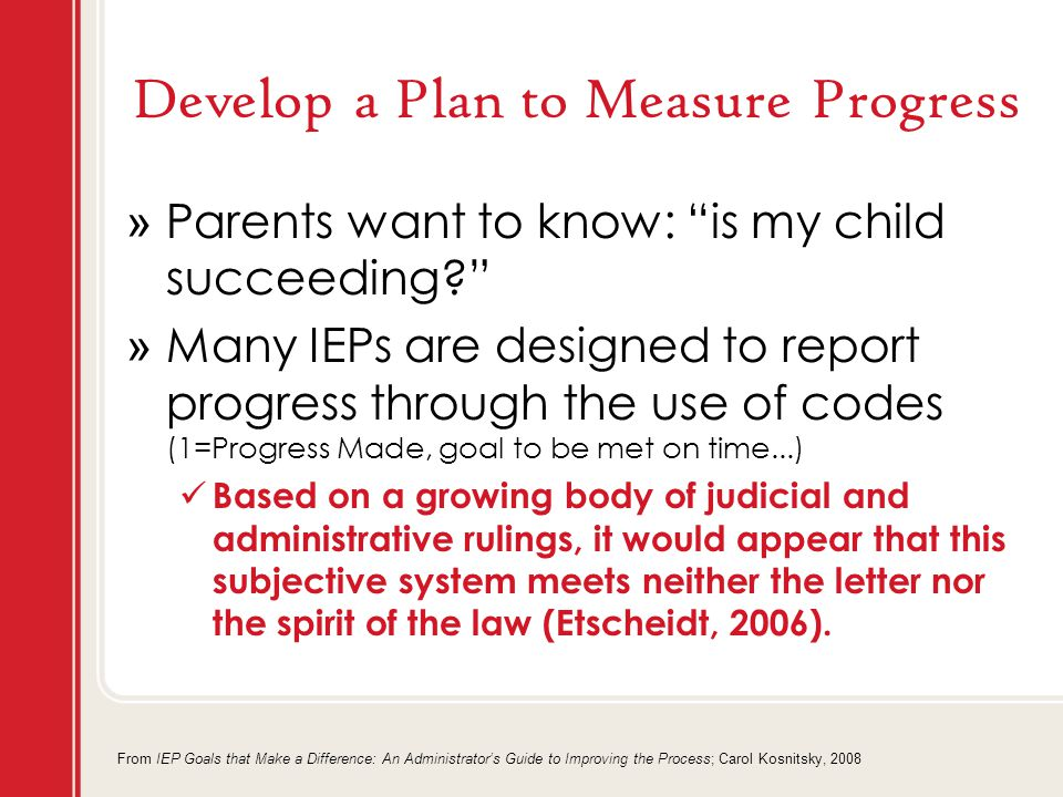 Develop a Plan to Measure Progress » Parents want to know: is my child succeeding? » Many IEPs are designed to report progress through the use of codes (1=Progress Made, goal to be met on time...) Based on a growing body of judicial and administrative rulings, it would appear that this subjective system meets neither the letter nor the spirit of the law (Etscheidt, 2006).