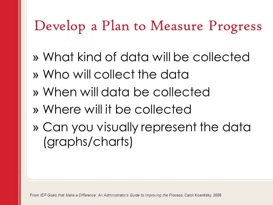 Develop a Plan to Measure Progress » What kind of data will be collected » Who will collect the data » When will data be collected » Where will it be collected » Can you visually represent the data (graphs/charts) From IEP Goals that Make a Difference: An Administrator's Guide to Improving the Process; Carol Kosnitsky, 2008