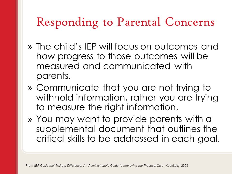 Responding to Parental Concerns » The child's IEP will focus on outcomes and how progress to those outcomes will be measured and communicated with parents.