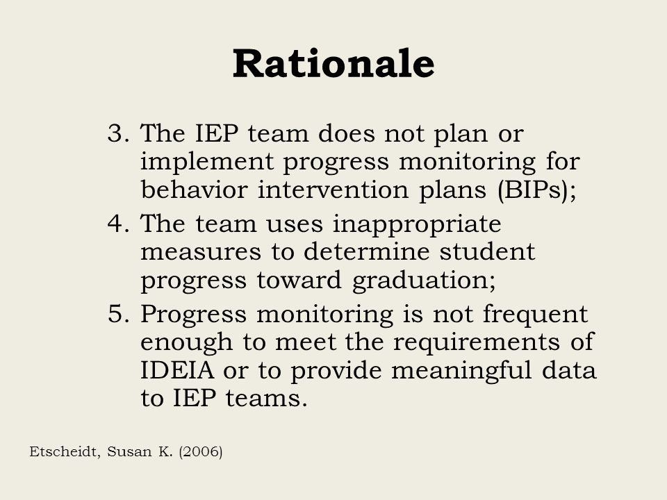 Rationale 3.The IEP team does not plan or implement progress monitoring for behavior intervention plans (BIPs); 4.The team uses inappropriate measures
