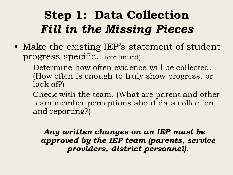 Step 1: Data Collection Fill in the Missing Pieces Make the existing IEP's statement of student progress specific. (continued) –Determine how often ev