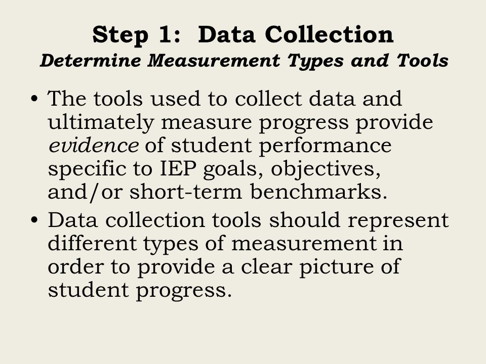 Step 1: Data Collection Determine Measurement Types and Tools The tools used to collect data and ultimately measure progress provide evidence of stude