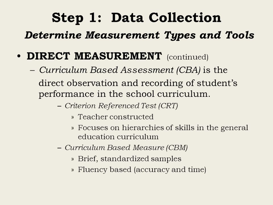 Step 1: Data Collection Determine Measurement Types and Tools DIRECT MEASUREMENT (continued) – Curriculum Based Assessment (CBA) is the direct observa