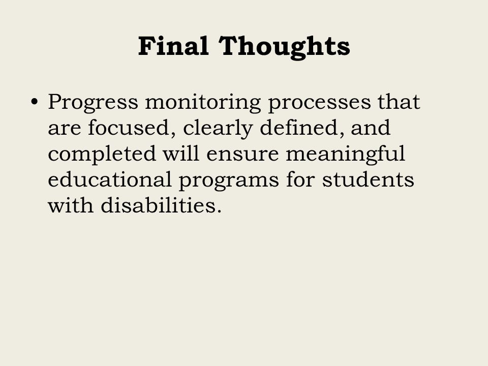 Final Thoughts Progress monitoring processes that are focused, clearly defined, and completed will ensure meaningful educational programs for students