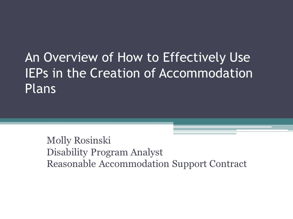 An Overview of How to Effectively Use IEPs in the Creation of Accommodation Plans Molly Rosinski Disability Program Analyst Reasonable Accommodation Support Contract