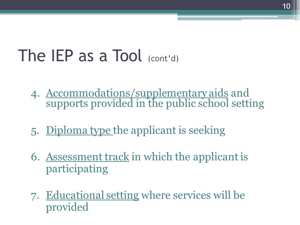 The IEP as a Tool (cont'd) 4.Accommodations/supplementary aids and supports provided in the public school setting 5.Diploma type the applicant is seeking 6.Assessment track in which the applicant is participating 7.Educational setting where services will be provided 10