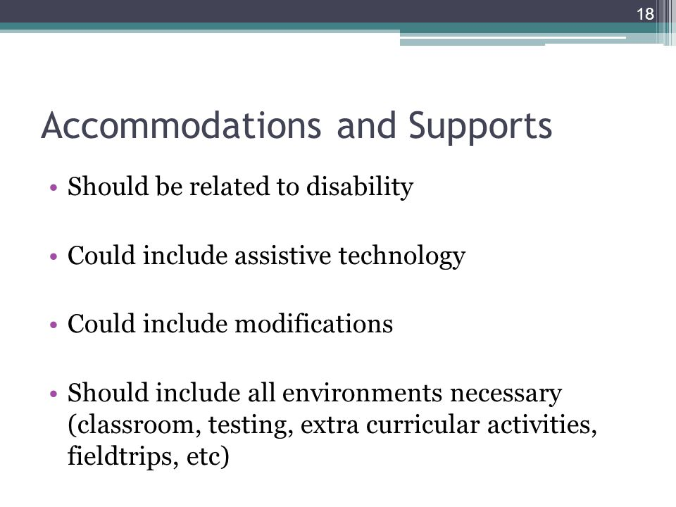 Accommodations and Supports Should be related to disability Could include assistive technology Could include modifications Should include all environments necessary (classroom, testing, extra curricular activities, fieldtrips, etc) 18