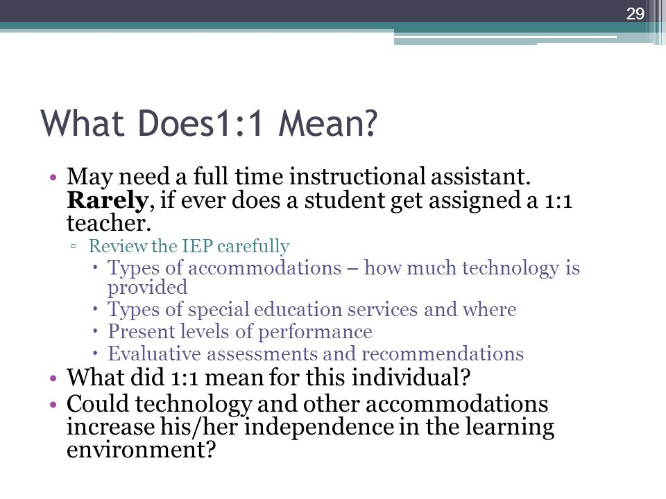 What Does1:1 Mean? May need a full time instructional assistant. Rarely, if ever does a student get assigned a 1:1 teacher. ▫Review the IEP carefully