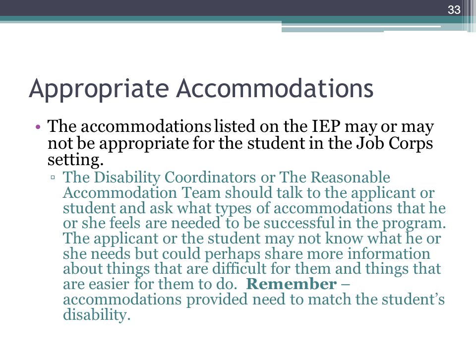 Appropriate Accommodations The accommodations listed on the IEP may or may not be appropriate for the student in the Job Corps setting. ▫The Disabilit