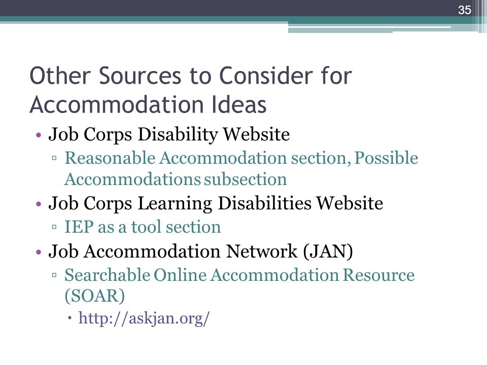 Other Sources to Consider for Accommodation Ideas Job Corps Disability Website ▫Reasonable Accommodation section, Possible Accommodations subsection Job Corps Learning Disabilities Website ▫IEP as a tool section Job Accommodation Network (JAN) ▫Searchable Online Accommodation Resource (SOAR)  http://askjan.org/ 35