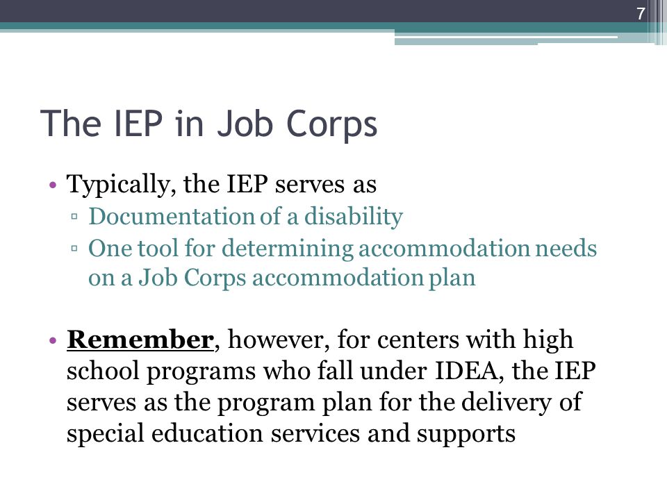 Typically, the IEP serves as ▫Documentation of a disability ▫One tool for determining accommodation needs on a Job Corps accommodation plan Remember, however, for centers with high school programs who fall under IDEA, the IEP serves as the program plan for the delivery of special education services and supports 7