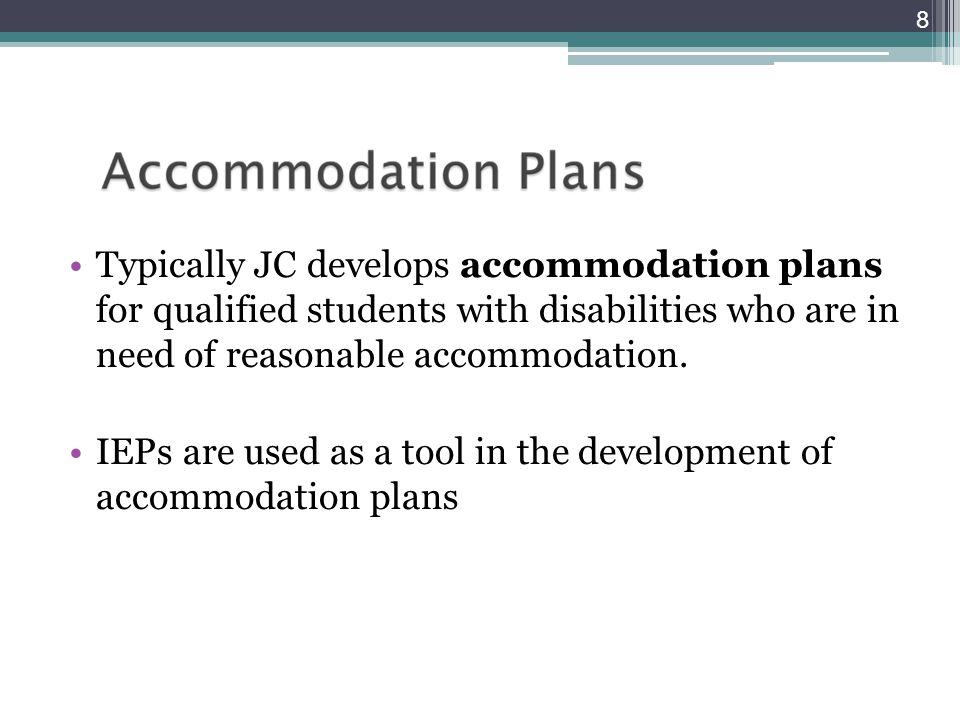 Typically JC develops accommodation plans for qualified students with disabilities who are in need of reasonable accommodation. IEPs are used as a too