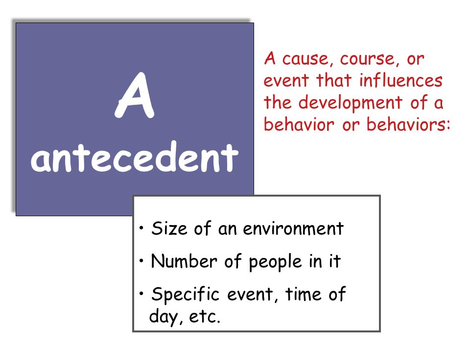 A antecedent A antecedent Size of an environment Number of people in it Specific event, time of day, etc.