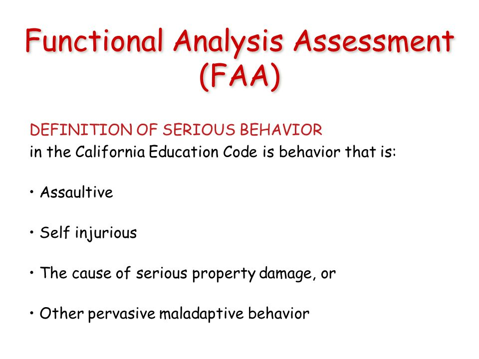 Functional Analysis Assessment (FAA) DEFINITION OF SERIOUS BEHAVIOR in the California Education Code is behavior that is: Assaultive Self injurious The cause of serious property damage, or Other pervasive maladaptive behavior