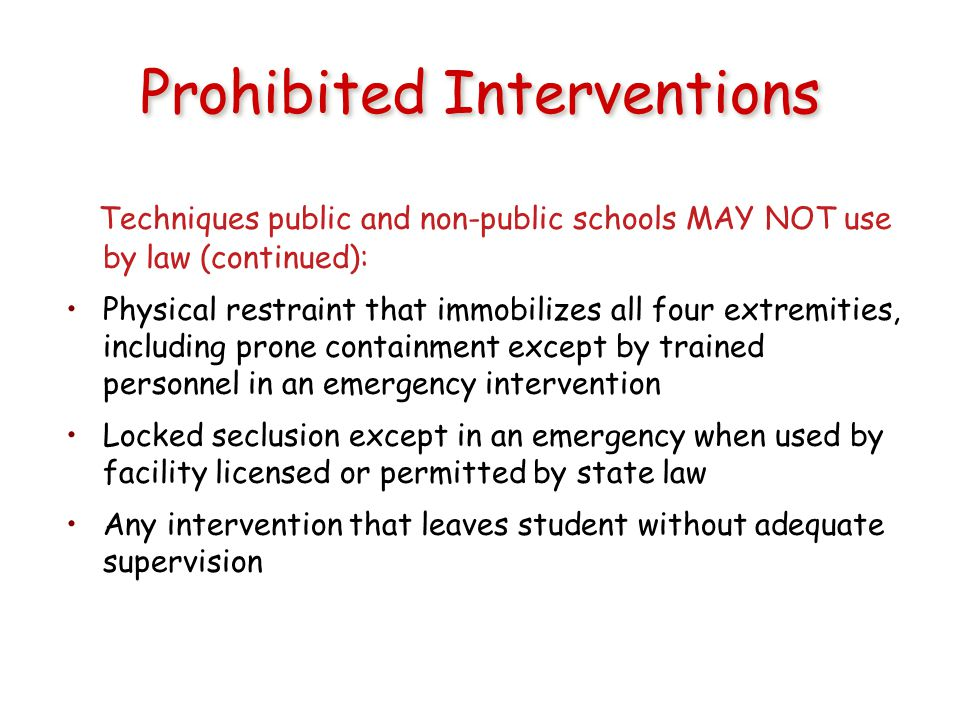 Prohibited Interventions Techniques public and non-public schools MAY NOT use by law (continued): Physical restraint that immobilizes all four extremities, including prone containment except by trained personnel in an emergency intervention Locked seclusion except in an emergency when used by facility licensed or permitted by state law Any intervention that leaves student without adequate supervision