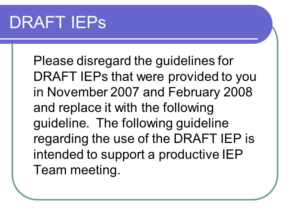 DRAFT IEPs Please disregard the guidelines for DRAFT IEPs that were provided to you in November 2007 and February 2008 and replace it with the following guideline.