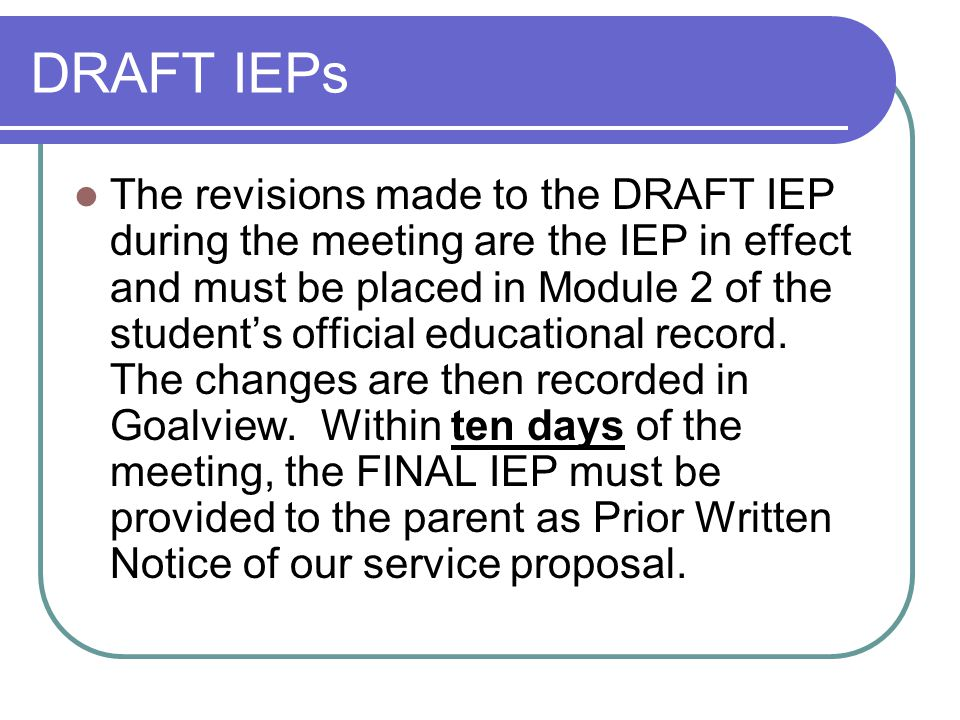 DRAFT IEPs The revisions made to the DRAFT IEP during the meeting are the IEP in effect and must be placed in Module 2 of the student's official educational record.