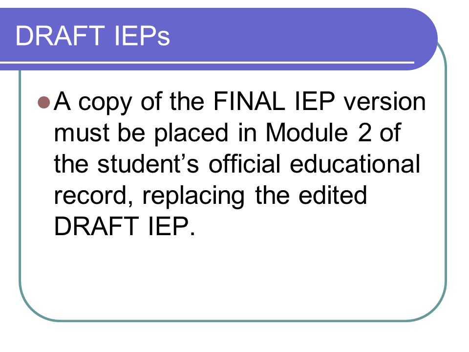 DRAFT IEPs A copy of the FINAL IEP version must be placed in Module 2 of the student's official educational record, replacing the edited DRAFT IEP.