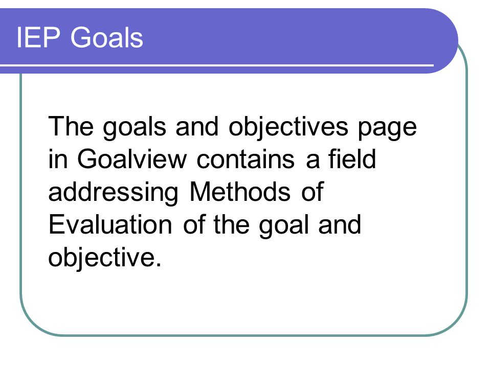 IEP Goals The goals and objectives page in Goalview contains a field addressing Methods of Evaluation of the goal and objective.