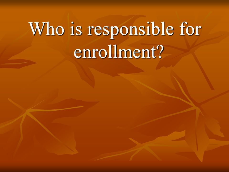 Who is responsible for enrollment?