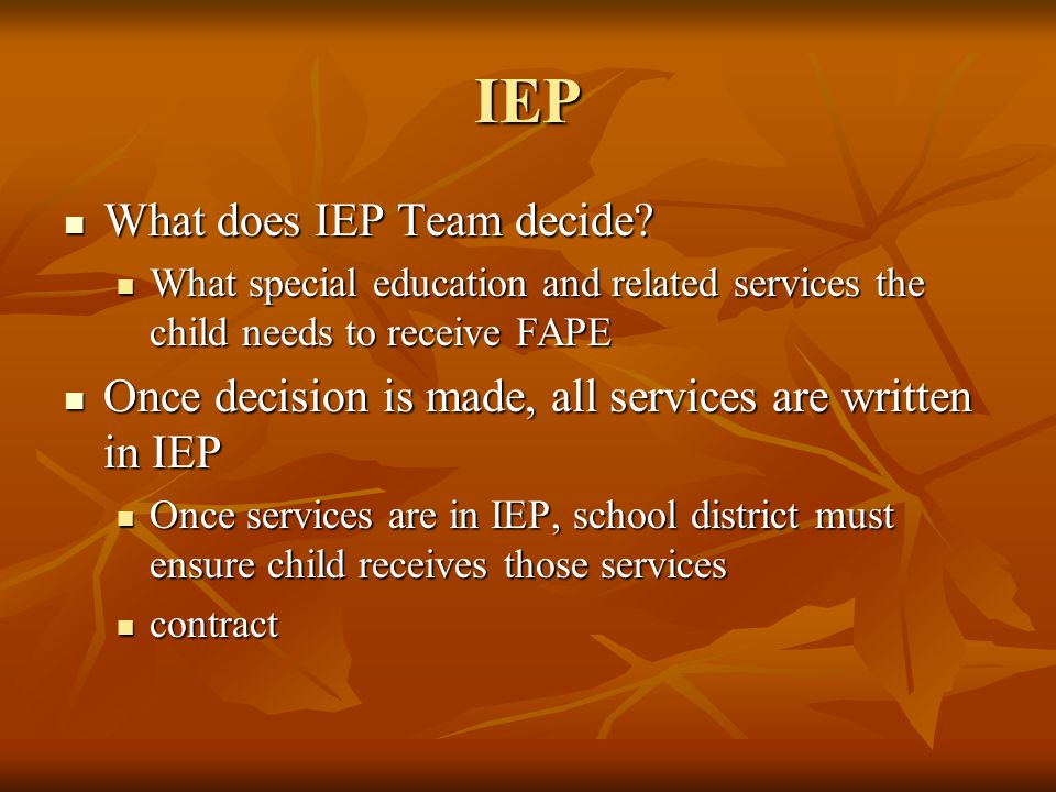 IEP What does IEP Team decide? What does IEP Team decide? What special education and related services the child needs to receive FAPE What special edu
