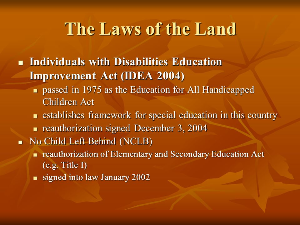 The Laws of the Land Individuals with Disabilities Education Improvement Act (IDEA 2004) Individuals with Disabilities Education Improvement Act (IDEA