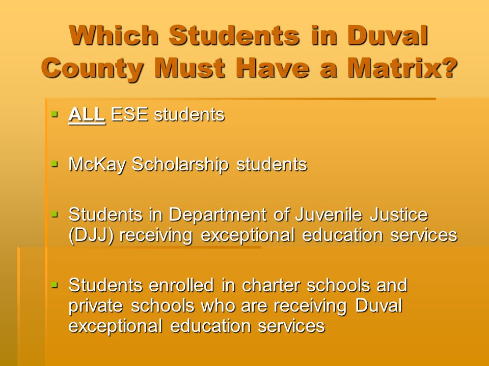 Which Students in Duval County Must Have a Matrix?  ALL ESE students  McKay Scholarship students  Students in Department of Juvenile Justice (DJJ)