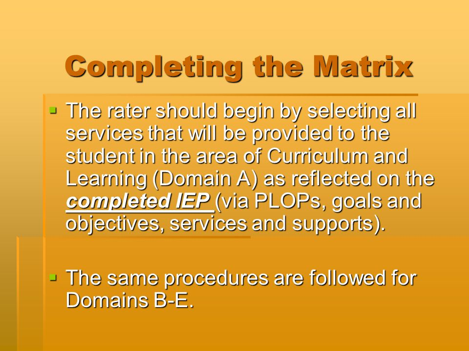 Completing the Matrix  The rater should begin by selecting all services that will be provided to the student in the area of Curriculum and Learning (Domain A) as reflected on the completed IEP (via PLOPs, goals and objectives, services and supports).