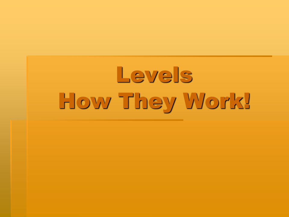 Levels How They Work!