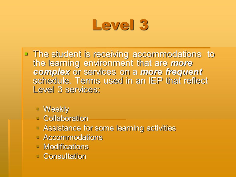 Level 3  The student is receiving accommodations to the learning environment that are more complex or services on a more frequent schedule. Terms use