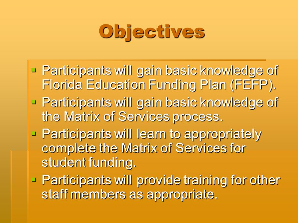 Objectives  Participants will gain basic knowledge of Florida Education Funding Plan (FEFP).  Participants will gain basic knowledge of the Matrix o