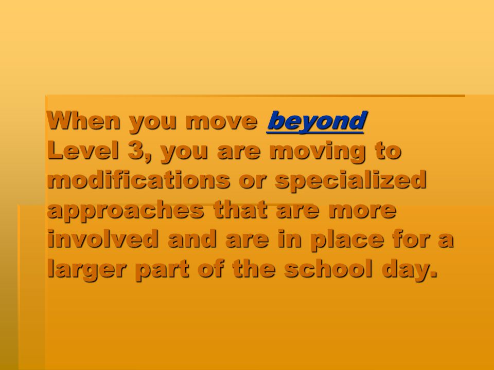 When you move beyond Level 3, you are moving to modifications or specialized approaches that are more involved and are in place for a larger part of t